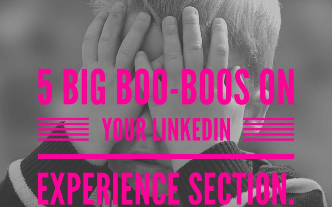 LinkedIn Experience: 5 BIG Boo-boos (go fix 'em now)