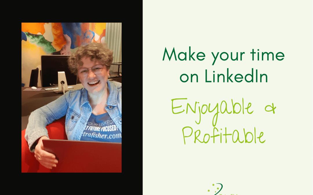 Make your time on LinkedIn Enjoyable & Profitable
